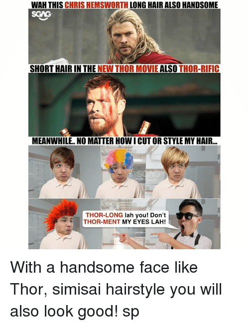 Chris Hemsworth, Memes, and Good: WAH THIS CHRIS HEMSWORTH LONG HAIR ALSO HANDSOME  SGAG  SHORT HAIR IN THE NEW THOR MOVIE ALSO THOR-RIFIC  MEANWHILE. NO MATTER HOW I CUT OR STYLE MY HAIR...  THOR-LONG lah you! Don't  THOR-MENT MY EYES LAH! With a handsome face like Thor, simisai hairstyle you will also look good! sp <link in bio>