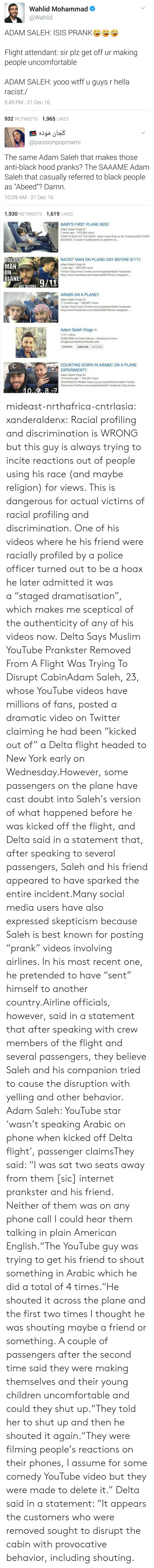 "Babys First: Wahlid Mohammad  @Wahlid  ADAM SALEH: ISIS PRANKe  Flight attendant: sir plz get off ur making  people uncomfortable  ADAM SALEH: yooo wtff u guys r hella  racist:/  5:45 PM 21 Dec 16  932 RETWEETS 1,965 LIKES   @passionpopmami  The same Adam Saleh that makes those  anti-black hood pranks? The SAAAME Adam  Saleh that casually referred to black people  as ""Abeed""? Damn.  10:09 AM- 21 Dec 16  1,930 RETWEETS 1,619 LIKES   BABYS FIRST PLANE RIDE!  Adam Saleh Vlogs  2 years ago 610,268 views  TICKETS SOLD AT THE DOOR http://www.3mh.co.uk TrueStoryASA EVENT  BOOKING: To book TrueStoryASA to perform at...  9:56  RACIST  MAN  RACIST MAN ON PLANE! DAY BEFORE 9/11!  Adam Saleh Vlogs  1 year ago 852,338 views  Twitter: http://www.Twitter.com/omgAdamSaleh Facebook:  http://www.Facebook.com/AdamSalehOfficial Instagram:.  PLANE0/11  13:28  ARABS ON A PLANE!!  Adam Saleh Vlogs  Twitter: http://www.Twitter.com/omgAdamSaleh Facebook  11 months ago 545,897 views  http://www.Facebook.com/AdamSalehOfficial Instagram  10:06  Adam Saleh Vlogs a  1.147 videos  SUBSCRIBE for Daily Videos! ) Booking Contact  info@AdamSalehworldwide.com.  CHANNEL Subscribe 2,250,822  COUNTING DOWN IN ARABIC ON A PLANE  EXPERIMENT!!  Adam Saleh Vlogs  10 months ago 320,382 views  YESTERDAYS PRANK: https://youtu.be/6ZWfxxCmdW0 Twitter  http://www.Twitter.com/omgAdamSaleh Facebook: http://www  15:23 mideast-nrthafrica-cntrlasia:  xanderaldenx: Racial profiling and discrimination is WRONG but this guy is always trying to incite reactions out of people using his race (and maybe religion) for views. This is dangerous for actual victims of racial profiling and discrimination. One of his videos where he  his friend were racially profiled by a police officer turned out to be a hoax  he later admitted it was a ""staged dramatisation"", which makes me sceptical of the authenticity of any of his videos now.  Delta Says Muslim YouTube Prankster Removed From A Flight Was Trying To Disrupt CabinAdam Saleh, 23, whose YouTube videos have millions of fans, posted a dramatic video on Twitter claiming he had been ""kicked out of"" a Delta flight headed to New York early on Wednesday.However, some passengers on the plane have cast doubt into Saleh's version of what happened before he was kicked off the flight, and Delta said in a statement that, after speaking to several passengers, Saleh and his friend appeared to have sparked the entire incident.Many social media users have also expressed skepticism because Saleh is best known for posting ""prank"" videos involving airlines. In his most recent one, he pretended to have ""sent"" himself to another country.Airline officials, however, said in a statement that after speaking with crew members of the flight and several passengers, they believe Saleh and his companion tried to cause the disruption with yelling and other behavior.  Adam Saleh: YouTube star 'wasn't speaking Arabic on phone when kicked off Delta flight', passenger claimsThey said: ""I was sat two seats away from them [sic] internet prankster and his friend. Neither of them was on any phone call I could hear them talking in plain American English.""The YouTube guy was trying to get his friend to shout something in Arabic which he did a total of 4 times.""He shouted it across the plane and the first two times I thought he was shouting maybe a friend or something. A couple of passengers after the second time said they were making themselves and their young children uncomfortable and could they shut up.""They told her to shut up and then he shouted it again.""They were filming people's reactions on their phones, I assume for some comedy YouTube video but they were made to delete it.""  Delta said in a statement: ""It appears the customers who were removed sought to disrupt the cabin with provocative behavior, including shouting."