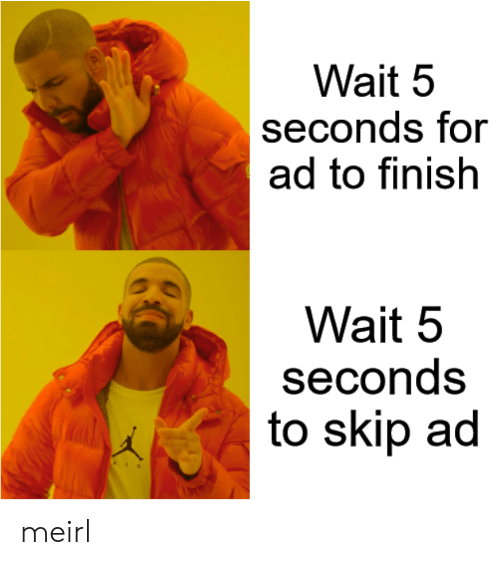 Skip: Wait 5  seconds for  ad to finish  Wait 5  seconds  to skip ad meirl