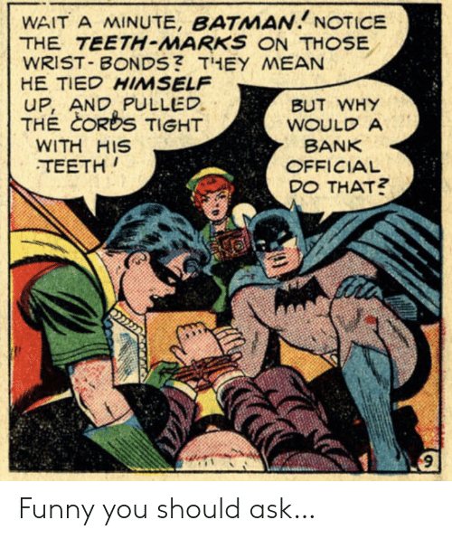 marks: WAIT A MINUTE, BATMAN NOTICE  THE TEETH-MARKS ON THOSE  WRIST BONDS? THEY MEAN  HE TIED HIMSELF  UP, AND PULLED  THE CORDS TIGHT  BUT WHY  WOULD A  BANK  WITH HIS  TEETH  OFFICIAL  DO THAT? Funny you should ask…