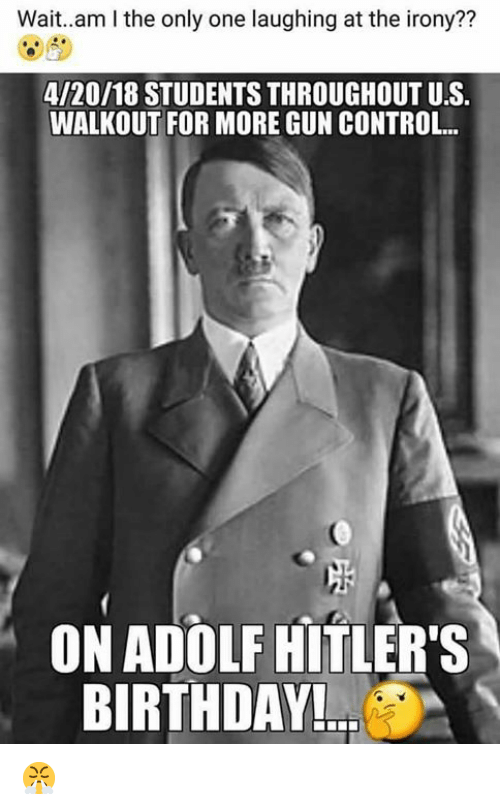 Birthday, Memes, and Control: Wait..am I the only one laughing at the irony??  4/20/18 STUDENTS THROUGHOUT U.S.  WALKOUT FOR MORE GUN CONTROL...  ON ADOLF HITLER'S  BIRTHDAY 😤