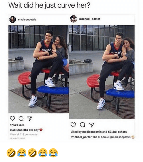 Curving, Homie, and Michael: Wait did he just curve her?  madisonpettis  michacl porter  17,521 likes  madisonpettis The boy ψ  View all 118 comments  Liked by madisonpettis and 53,381 others  michael porter The lil homie @madisonpettis S 🤣😂🤣😂😂