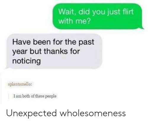 Been, Did, and You: Wait, did you just flirt  with me?  Have been for the past  year but thanks for  noticing  splantamello:  I am both of these people Unexpected wholesomeness