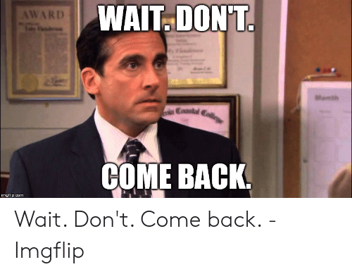 Back, Com, and Imgflip: WAIT DON'T  AWARD  Month  COME BACK  imgflip.com Wait. Don't. Come back. - Imgflip