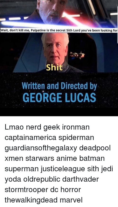 sith lords: Wait, don't kill me, Palpatine is the secret Sith Lord you've been looking for  Shi  Written and Directed by  GEORGE LUCAS Lmao nerd geek ironman captainamerica spiderman guardiansofthegalaxy deadpool xmen starwars anime batman superman justiceleague sith jedi yoda oldrepublic darthvader stormtrooper dc horror thewalkingdead marvel