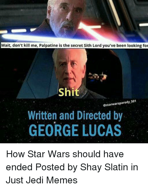 Jedi, Memes, and Sith: Wait, don't kill me, Palpatine is the secret Sith Lord you've been looking for  Shi  @starwarsparody 501  Written and Directed by  GEORGE LUCAS How Star Wars should have ended   Posted by Shay Slatin in Just Jedi Memes