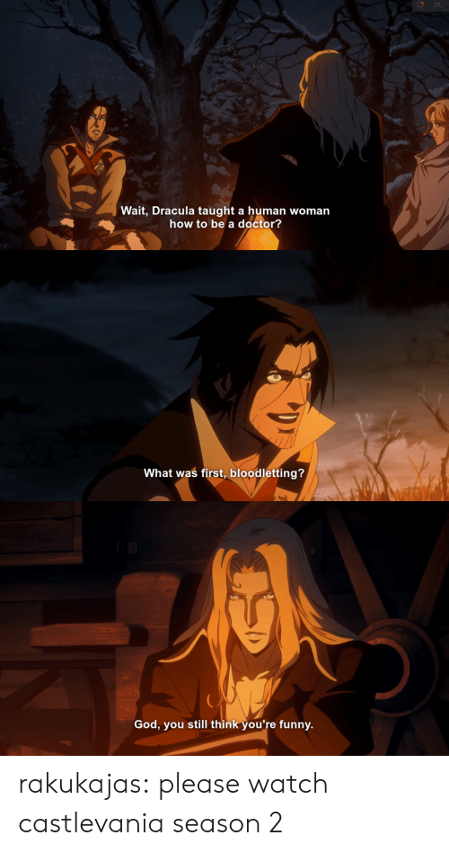 Doctor, Funny, and God: Wait, Dracula taught a human woman  how to be a doctor?   What was first, bloodletting?   God, you still think you're funny. rakukajas: please watch castlevania season 2
