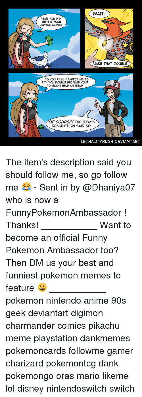 Anime, Charmander, and Dank: WAIT!  FINE! YOu WIN!  HERE'S YOUR  REWARD MONEY  MAKE THAT DOUBLE  DO YOU REALLY EXPECT ME TO  PAY YOU DOUBLE BECALISE YOUR  POKEMON HELD AN ITEM  OF COURSE! THE ITEM'S  DESCRIPTION SAID SO.  LETHALITYRUSH.DEVIANTART The item's description said you should follow me, so go follow me 😂 - Sent in by @Dhaniya07 who is now a FunnyPokemonAmbassador ! Thanks! ___________ Want to become an official Funny Pokemon Ambassador too? Then DM us your best and funniest pokemon memes to feature 😀 ___________ pokemon nintendo anime 90s geek deviantart digimon charmander comics pikachu meme playstation dankmemes pokemoncards followme gamer charizard pokemontcg dank pokemongo oras mario likeme lol disney nintendoswitch switch