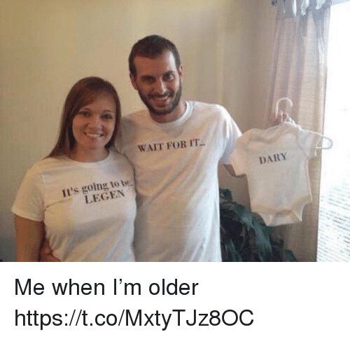 Memes, 🤖, and For: WAIT FOR IT  Il's going to t  LEGEN  DARY Me when I'm older https://t.co/MxtyTJz8OC