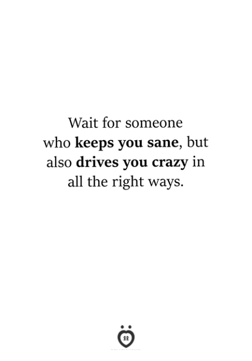Crazy, All The, and Who: Wait for someone  who keeps you sane, but  also drives you crazy in  all the right ways.