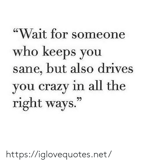 "Ways: ""Wait for someone  who keeps you  sane, but also drives  you crazy in all the  right ways.  99 https://iglovequotes.net/"