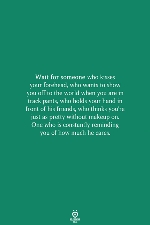 Friends, Makeup, and World: Wait for someone who kisses  your forehead, who wants to show  you off to the world when you are in  track pants, who holds your hand in  front of his friends, who thinks you're  just as pretty without makeup on.  One who is constantly reminding  you of how much he cares.