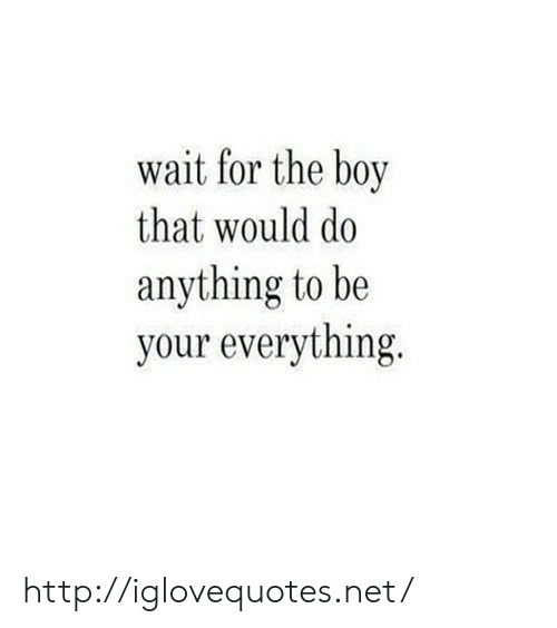 Http, Boy That, and Boy: wait for the boy  that would do  anything to be  your everything. http://iglovequotes.net/