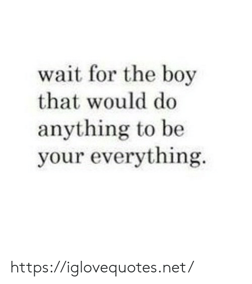 Boy That: wait for the boy  that would do  anything to be  your everything https://iglovequotes.net/