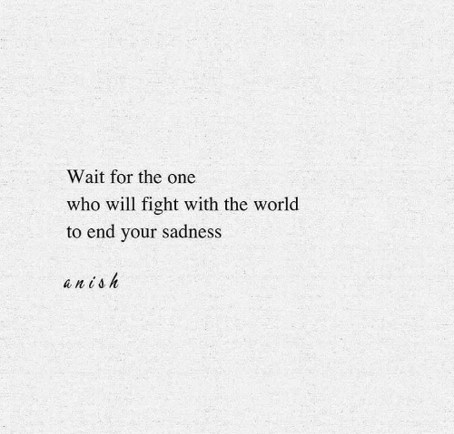 Fight With: Wait for the one  who will fight with the world  to end your sadness  anish