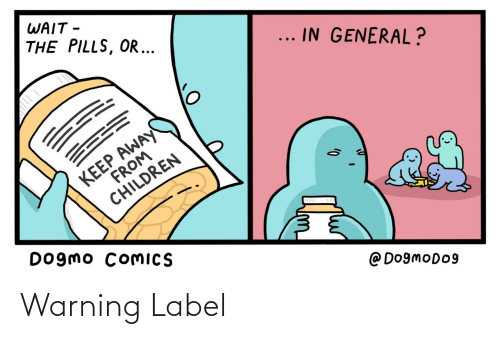 general: WAIT -  THE PILLS, OR ...  ... IN GENERAL?  KEEP AWAY  FROM  CHILDREN  Dogmo COMICS  @ Do9moDo9 Warning Label