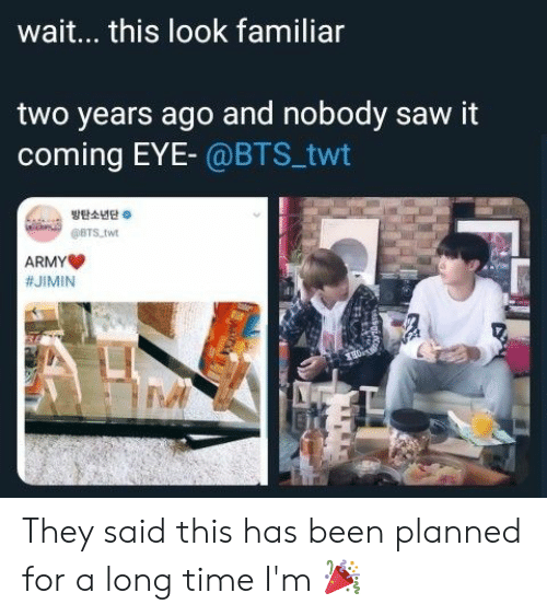 Saw, Army, and Time: wait... this look familiar  two years ago and nobody saw it  coming EYE- @BTS_twt  방탄소년단。  @BTS twt  ARMY  They said this has been planned for a long time I'm 🎉