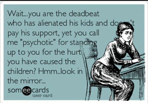 """Children, Memes, and Kids: Wait...you are the deadbeat  who has alienated his kids and do t  pay his support, yet you call  me """"psychotic"""" for stand  up to you for the hurtj  you have caused the  children? Hmm.look in  the mirror...  someecards  잤제  user card"""