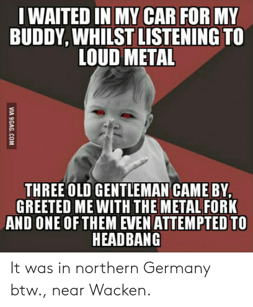 Germany, Old, and Metal: WAITED IN MY CAR FOR MY  BUDDY, WHILST LISTENING TO  LOUD METAL  THREE OLD GENTLEMAN CAME BY,  GREETED ME WITH THE METAL FORK  AND ONE OFTHEM EVEN ATTEMPTED TO  HEADBANG It was in northern Germany btw., near Wacken.