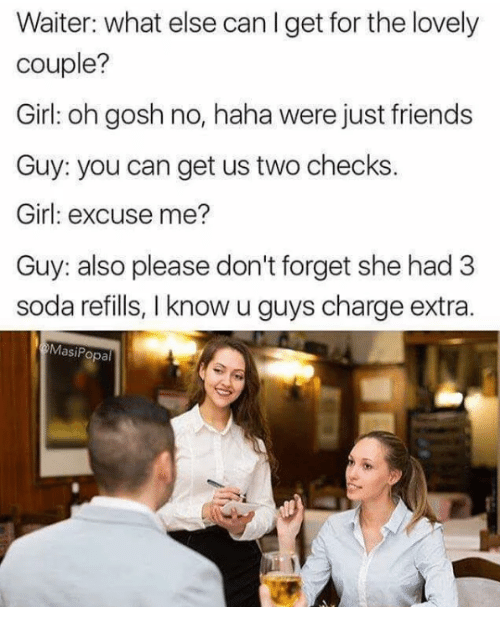 Friends, Soda, and Girl: Waiter: what else can I get for the lovely  couple?  Girl: oh gosh no, haha were just friends  Guy: you can get us two checks.  Girl: excuse me?  Guy: also please don't forget she had 3  soda refills, I know u guys charge extra  MasiPopal