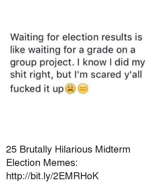 Memes, Shit, and Http: Waiting for election results is  like waiting for a grade on a  group project. I know I did my  shit right, but I'm scared y'all  fucked it up 25 Brutally Hilarious Midterm Election Memes: http://bit.ly/2EMRHoK