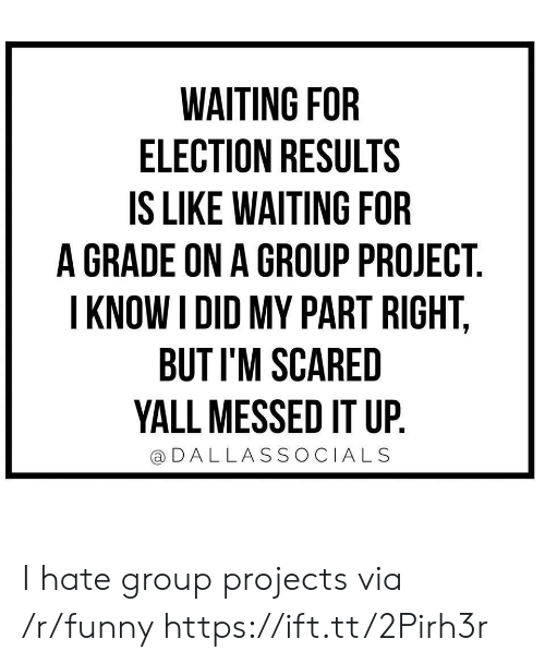 Group Projects: WAITING FOR  ELECTION RESULTS  IS LIKE WAITING FOR  A GRADE ON A GROUP PROJECT  I KNOW I DID MY PART RIGHT,  BUT I'M SCARED  YALL MESSED IT UP  DALLASSOCIALS I hate group projects via /r/funny https://ift.tt/2Pirh3r