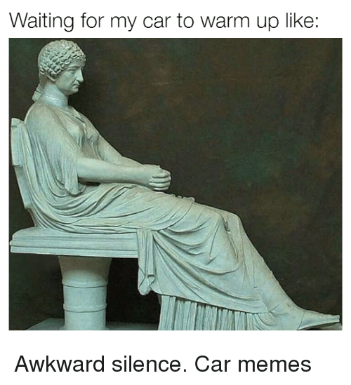 Awkward Silence: Waiting for my car to warm up like: Awkward silence. Car memes