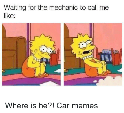 Cars, Memes, and Mechanic: Waiting for the mechanic to call me  like: Where is he?! Car memes