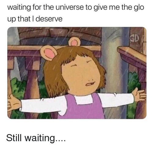 Glo Up, Memes, and Waiting...: waiting for the universe to give me the glo  up that I deserve Still waiting....