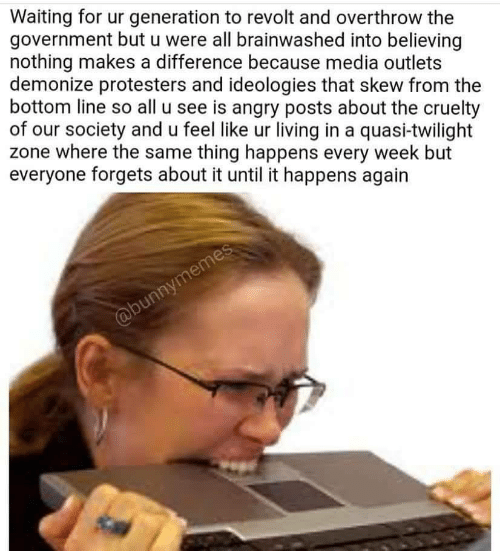 Skew: Waiting for ur generation to revolt and overthrow the  government but u were all brainwashed into believing  nothing makes a difference because media outlets  demonize protesters and ideologies that skew from the  bottom line so all u see is angry posts about the cruelty  of our society and u feel like ur living in a quasi-twilight  zone where the same thing happens every week but  everyone forgets about it until it happens again