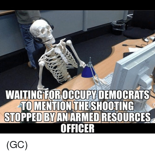 Memes, Waiting..., and 🤖: WAITING FOROCCUPY DEMOCRATS  TO MENTION THE SHOOTING  STOPPED BYANIARMED RESOURCES  OFFICER (GC)