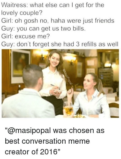 "meme creator: Waitress: what else can I get for the  lovely couple?  Girl oh gosh no, haha were just friends  Guy: you can get us two bills.  Girl: excuse me?  Guy: don't forget she had 3 refills as well ""@masipopal was chosen as best conversation meme creator of 2016"""