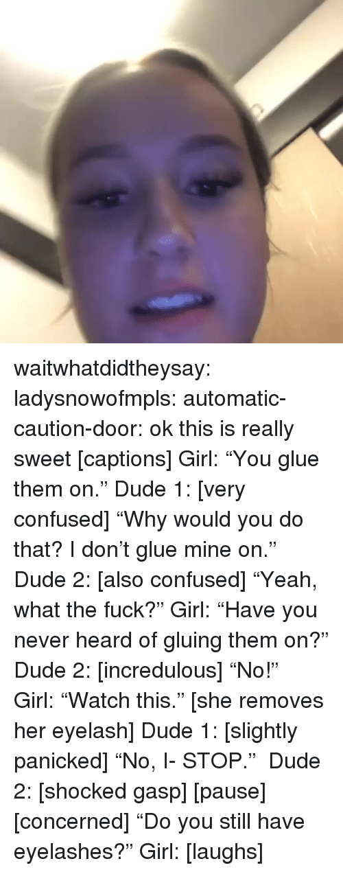 """Confused, Dude, and Tumblr: waitwhatdidtheysay:  ladysnowofmpls:  automatic-caution-door:   ok this is really sweet  [captions] Girl:""""You glue them on."""" Dude 1: [very confused] """"Why would you do that? I don't glue mine on."""" Dude 2: [also confused] """"Yeah, what the fuck?"""" Girl:""""Have you never heard of gluing them on?"""" Dude 2: [incredulous] """"No!"""" Girl:""""Watch this."""" [she removes her eyelash] Dude 1: [slightly panicked] """"No, I- STOP."""" Dude 2: [shocked gasp] [pause] [concerned] """"Do you still have eyelashes?"""" Girl: [laughs]"""