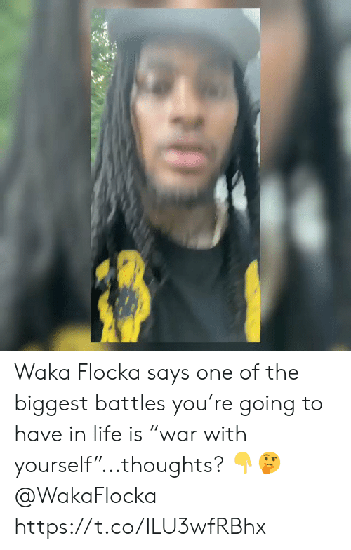 "Life, Waka Flocka, and Flocka: Waka Flocka says one of the biggest battles you're going to have in life is ""war with yourself""...thoughts? 👇🤔 @WakaFlocka https://t.co/ILU3wfRBhx"