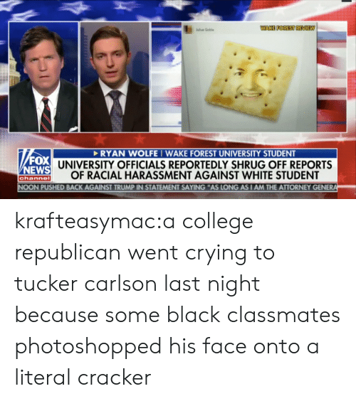 "Tucker Carlson: WAKE FOREST REVIEW  lu Goble  RYAN WOLFEI WAKE FOREST UNIVERSITY STUDENT  UNIVERSITY OFFICIALS REPORTEDLY SHRUG OFF REPORTS  OF RACIAL HARASSMENT AGAINST WHITE STUDENT  EWS  channe  PUSHED BACK AGAINST TRUMP IN STATEMENT SAYING ""AS LONG AS I AM THE ATTORNEY GENER krafteasymac:a college republican went crying to tucker carlson last night because some black classmates photoshopped his face onto a literal cracker"