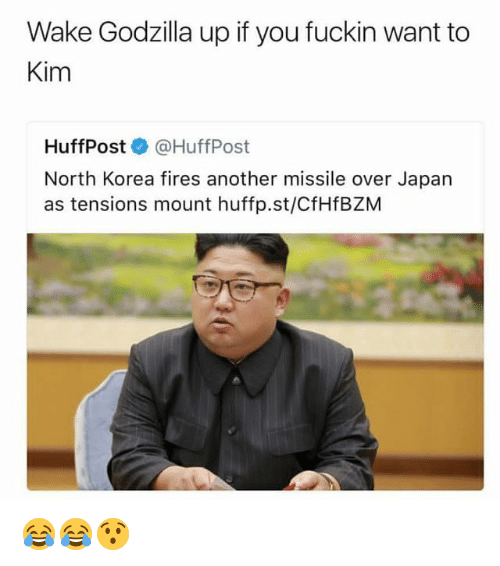 Funny, Godzilla, and North Korea: Wake Godzilla up if you fuckin want to  Kim  HuffPost@HuffPost  North Korea fires another missile over Japan  as tensions mount huffp.st/CfHfBZM 😂😂😯