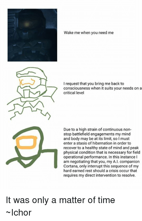 Halo, Limited, and Suits: Wake me when you need me  l request that you bring me back to  consciousness when it suits your needs on a  critical level  Due to a high strain of continuous non-  stop battlefield engagements my mind  and body may be at its limit, so I must  enter a stasis of hibernation in order to  recover to a healthy state of mind and peak  physical condition that is necessary for field  operational performance. In this instance I  am negotiating that you, my A.I. companion  Cortana, only interrupt this sequence of my  hard earned rest should a crisis occur that  requires my direct intervention to resolve. It was only a matter of time ~Ichor