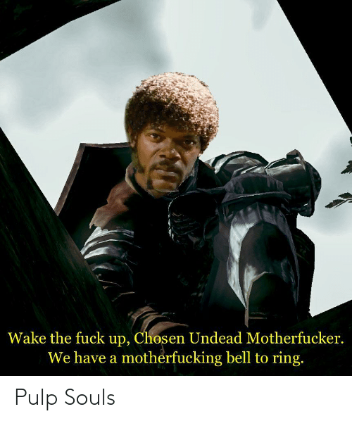 Fuck, Bell, and Ring: Wake the fuck up, Chosen Undead Motherfucker.  We have a motherfucking bell to ring. Pulp Souls