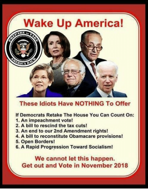 America, Memes, and House: Wake Up America!  CICA  These ldiots Have NOTHING To Offer  If Democrats Retake The House You Can Count On:  1. An impeachment vote!  2. A bill to rescind the tax cuts!  3. An end to our 2nd Amendment rights!  4. A bill to reconstitute Obamacare provisions!  5. Open Borders!  6. A Rapid Progression Toward Socialism!  We cannot let this happen.  Get out and Vote in November 2018
