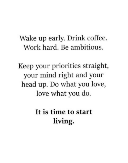 Head, Love, and Work: Wake up early. Drink coffee.  Work hard. Be ambitious.  Keep your priorities straight,  your mind right and your  head up. Do what you love,  love what you do.  It is time to start  living.
