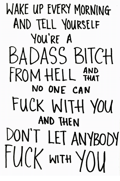 Bitch, Fuck, and Badass: WAKE UP EVERY MORNING  ND TELL YOURSEL  You'RE A  BADASS BITCH  ROM HELLAN  THAT  No ONE CAN  FUCK WITH YOu  AND THEN  DON'T LET ANYBODY  FUCK MITH YOU