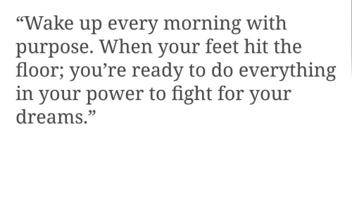 """Power, Dreams, and Fight: """"Wake up every morning with  purpose. When your feet hit the  floor; you're ready to do everything  in your power to fight for your  dreams.""""  9)"""