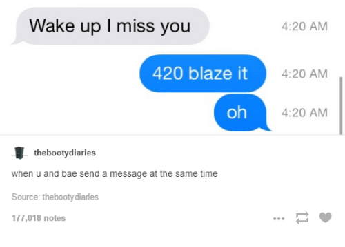 420 Blaze It: Wake up I miss you  420 blaze it  oh  the booty diaries  when u and bae send a message at the same time  Source: thebootydiaries  177,018 notes  4:20 AM  4:20 AM  4:20 AM