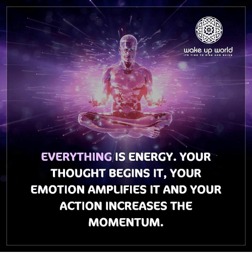 Energy, Time, and World: wake up world  ITS TIME TO RISE ANO SHINE  EVERYTHING IS ENERGY. YOUR  THOUGHT BEGINS IT, YOUR  EMOTION AMPLIFIES IT AND YOUR  ACTION INCREASES THE  MOMENTUM