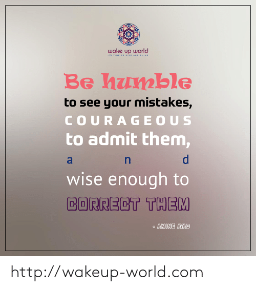Http, Humble, and Time: wake up world  TS TIME TO RISE AND SHINE  Be humble  to see your mistakes,  COURAGEOUS  to admit them,  wise enough to  CORRECT THEM  AMINE AYAD http://wakeup-world.com