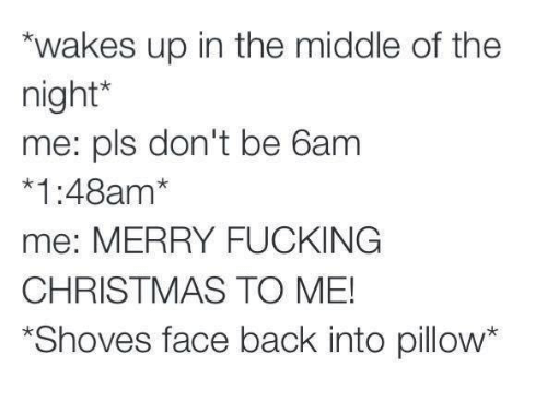 Christmas, Fucking, and Funny: *wakes up in the middle of the  night  me: pls don't be 6am  *1:48am  me: MERRY FUCKING  CHRISTMAS TO ME!  *Shoves face back into pillow*