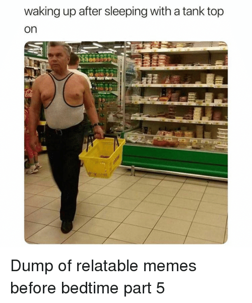 Memes, Sleeping, and Relatable: waking up after sleeping with a tank top  on Dump of relatable memes before bedtime part 5