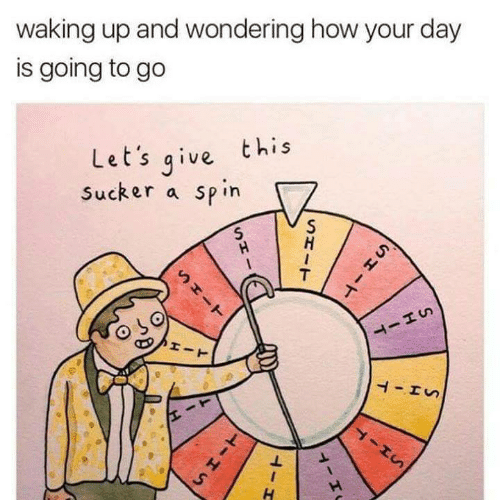 How, Day, and This: waking up and wondering how your day  is going to go  Let's qive this  Sucker a spin  ㄅ
