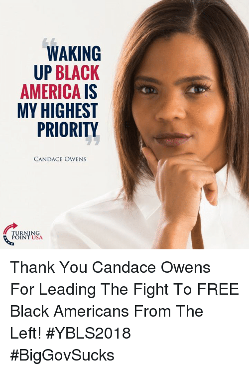 America, Memes, and Thank You: WAKING  UP BLACK  AMERICA IS  MY HIGHEST  PRIORITY  CANDACE OWENS  TURNING  POINT USA Thank You Candace Owens For Leading The Fight To FREE Black Americans From The Left! #YBLS2018 #BigGovSucks