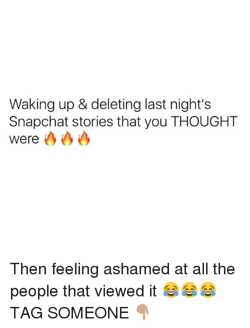 Snapchated: Waking up & deleting last night's  Snapchat stories that you THOUGHT  Were Then feeling ashamed at all the people that viewed it 😂😂😂 TAG SOMEONE 👇🏽
